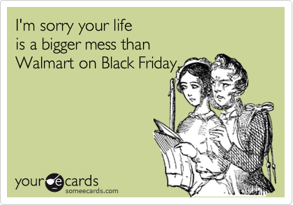 I M Sorry Your Life Is A Bigger Mess Than Walmart On Black Friday Ecards Funny Funny Pictures Funny Quotes