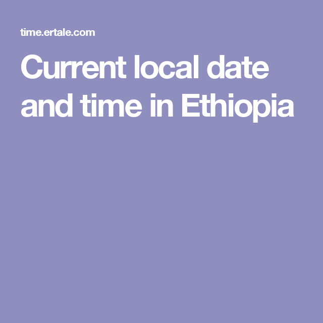 Current Local Date And Time In Ethiopia Ethiopia Dating Current