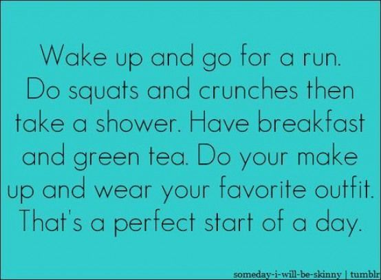 Wake up and go for a run. Do squats and crunches then take a shower. Have breakf... -  Wake up and