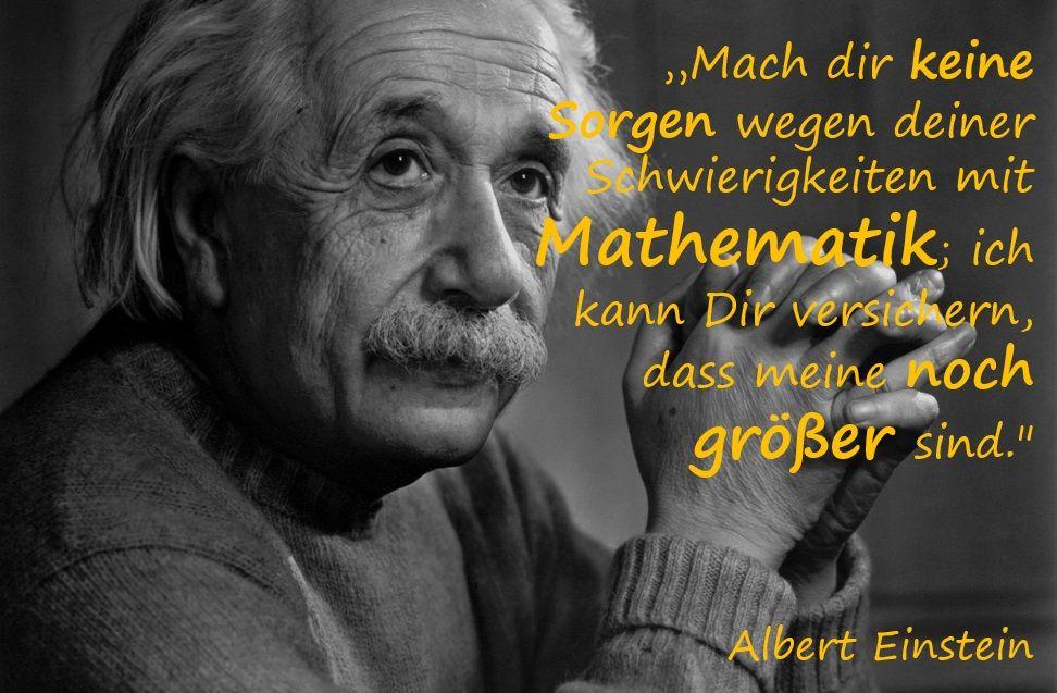 Mach Dir Keine Sorgen Wegen Deiner Schwierigkeiten Mit Mathematik Ich Kann Dir Versichern Dass Meine Noch Groser Sind Albert Einstein