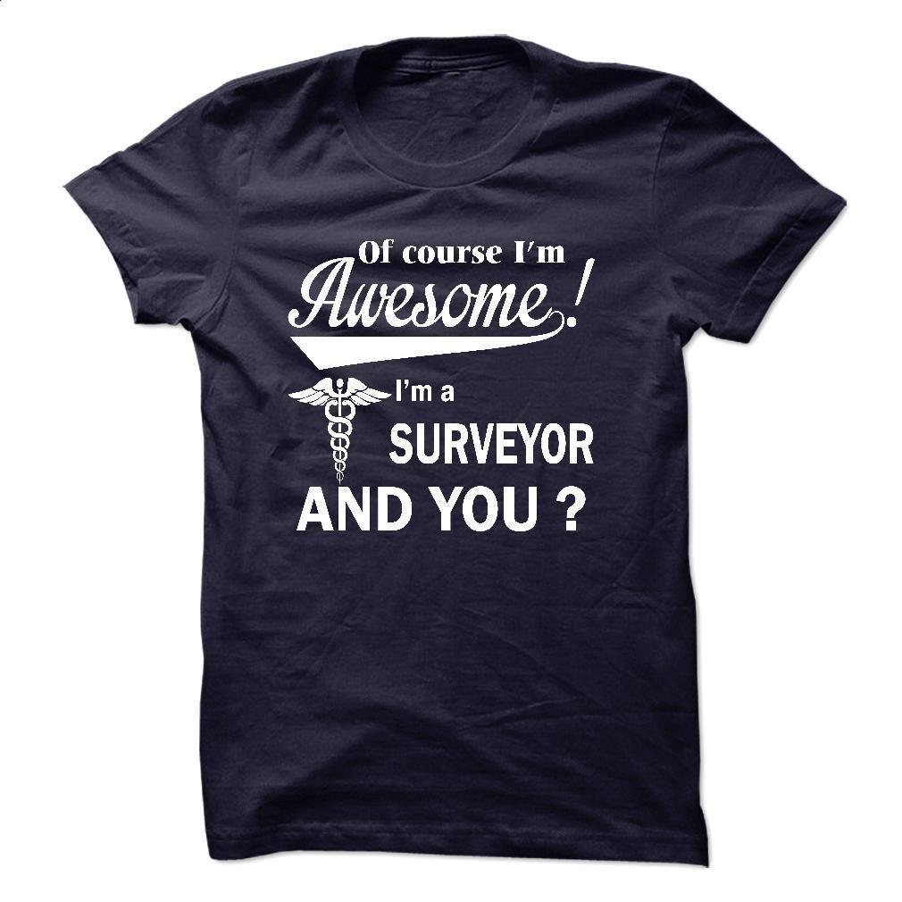 Of course i am awesome, I am a SURVEYOR T Shirt, Hoodie, Sweatshirts - cheap t shirts #tee #teeshirt