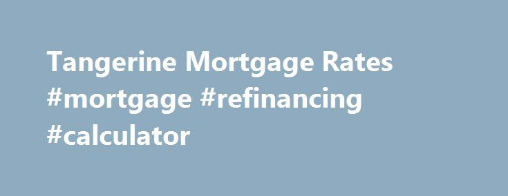 Tangerine Mortgage Rates #mortgage #refinancing #calculator