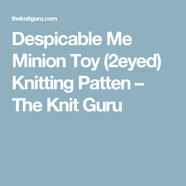 Despicable Me Minion Toy 2eyed Knitting Patten The Knit Guru