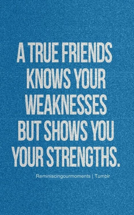 A True Friend Knows Your Weakness But Shows You Your Strength S