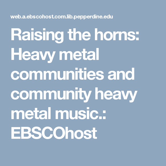 Raising the horns: Heavy metal communities and community heavy metal music.: EBSCOhost