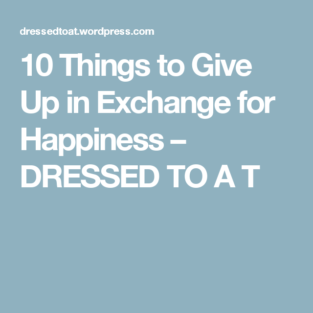 10 Things to Give Up in Exchange for Happiness – DRESSED TO A T