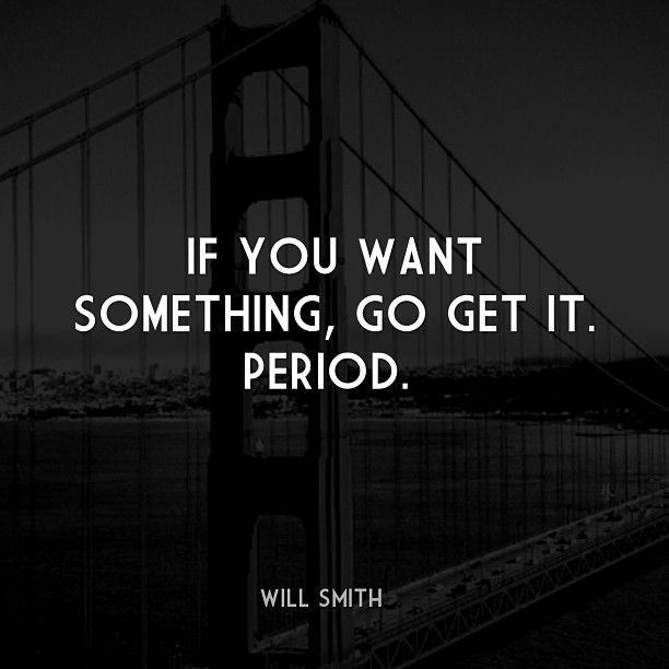 If You Want Something Go Get It Period Life Quotes Words We