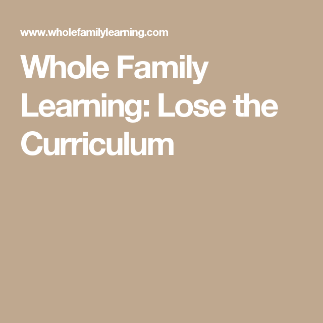 Whole Family Learning: Lose the Curriculum