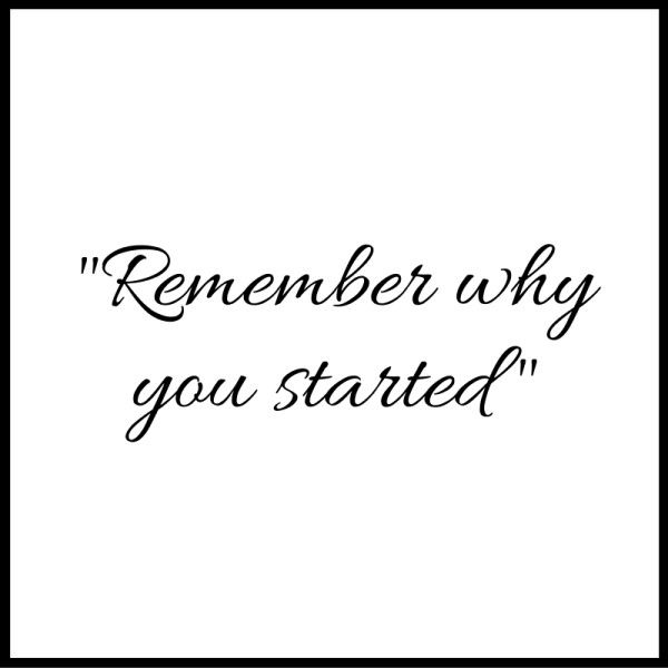 Quote of the day: Don't forget to remember why you started in the first place. And don't be afraid to continue moving forward with your dreams and goals!