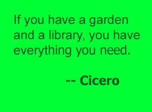 """""""If you have a garden and a library, you have everything you need.""""     -- Cicero"""