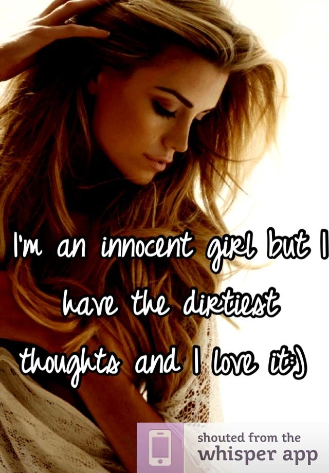 I'm an innocent girl but I have the dirtiest thoughts and I love