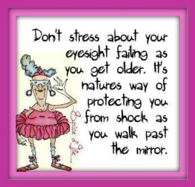 Don't stress about your eyesight failing as you get older. It's natures way of protecting you from shock as you walk past the mirror.