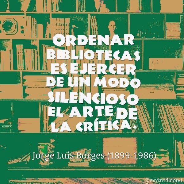 Ordenar bibliotecas es ejercer de un modo silencioso el arte de la crítica. Jorge Luis Borges (1899-1986) Escritor argentino.