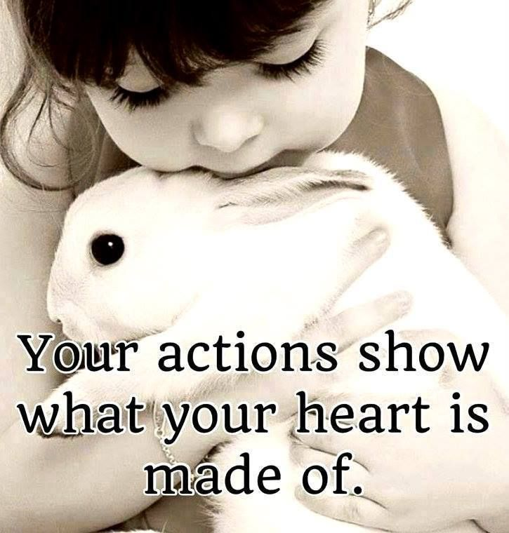 Your actions show what your heart is made of...