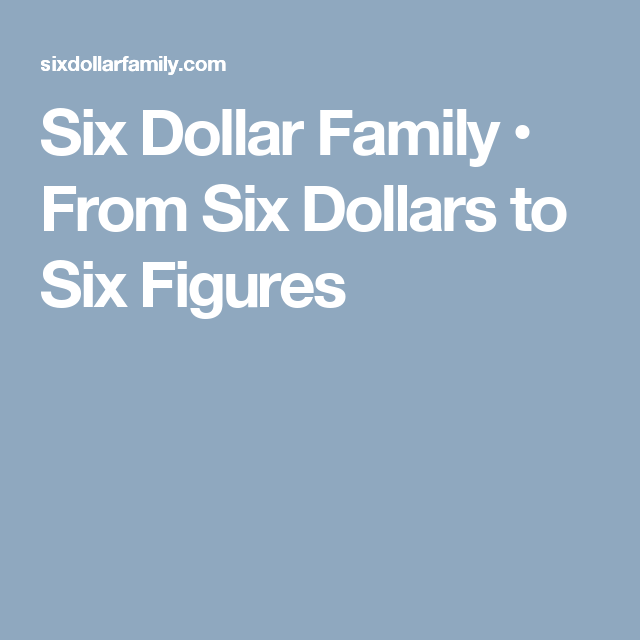 Six Dollar Family • From Six Dollars to Six Figures