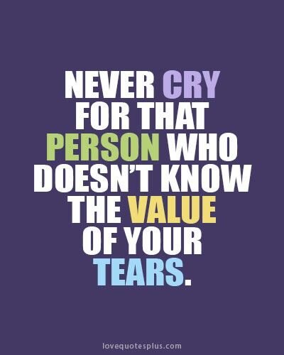 Never Cry For That Person Who Doesn T Know The Value Of Your Tears Heart Quotes Broken Heart Quotes Inspirational Quotes