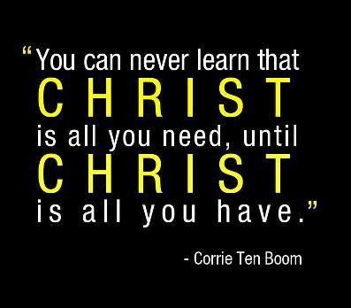You can never learn that Christ is all you need until Christ is all you have.