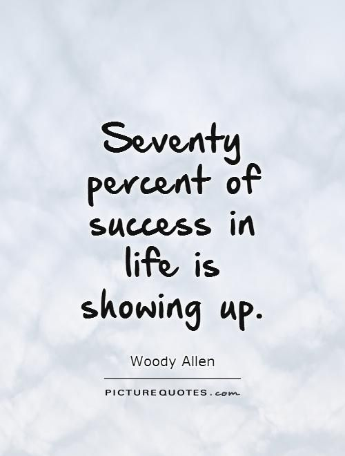 Charmant Seventy Percent Of Success In Life Is Showing Up. Picture Quotes.