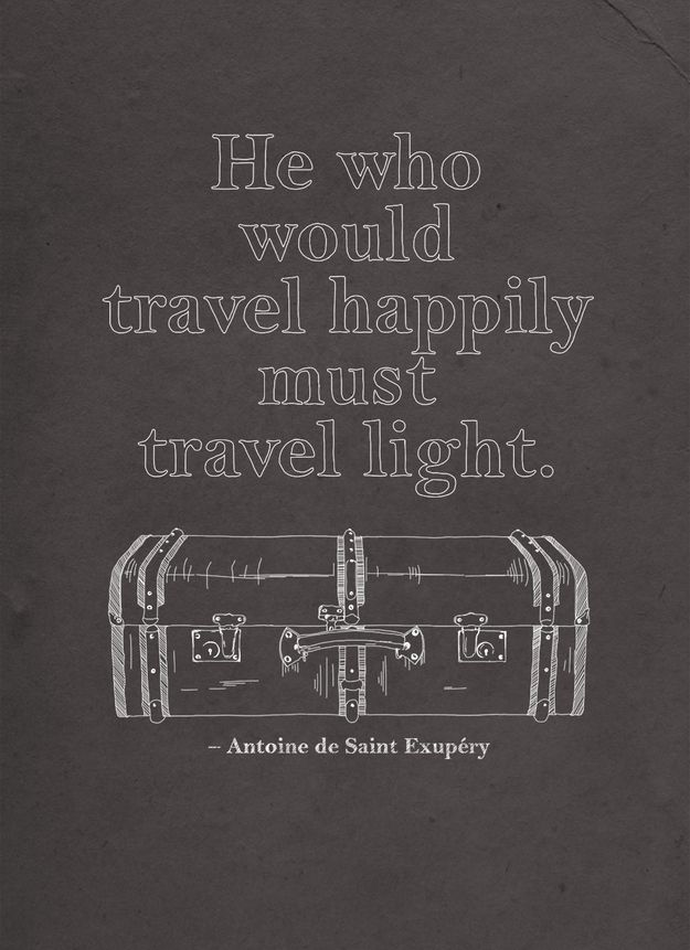 """He who would travel happily must travel light"" - Antoine de Saint Exupéry."
