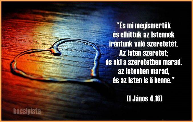 """""""és mi ismerjük és hisszük azt a szeretetet, amellyel Isten szeret minket. Isten szeretet, és aki a szeretetben marad, az Istenben marad, és Isten is őbenne."""" 1János 4:16,"""