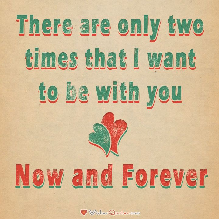 There Are Only Two Times That I Want To Be With You U2013 Now And Forever.
