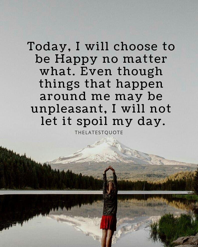 Today I Will Choose To Be Happy No Matter What Even Though