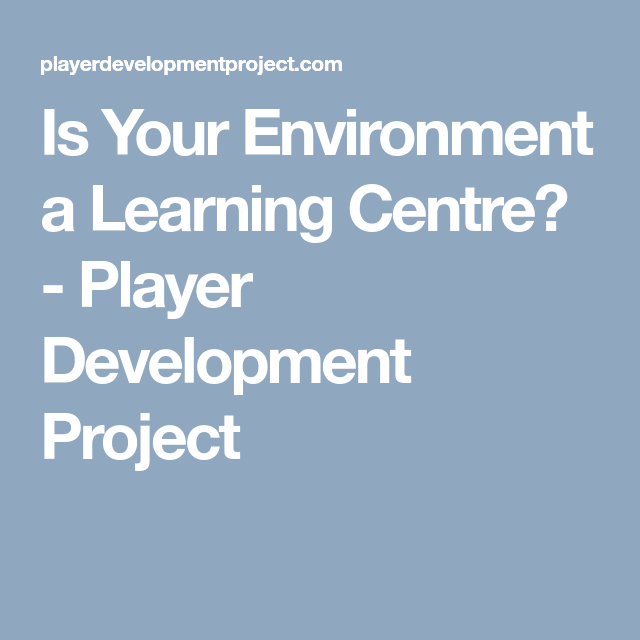 Is Your Environment a Learning Centre? - Player Development Project