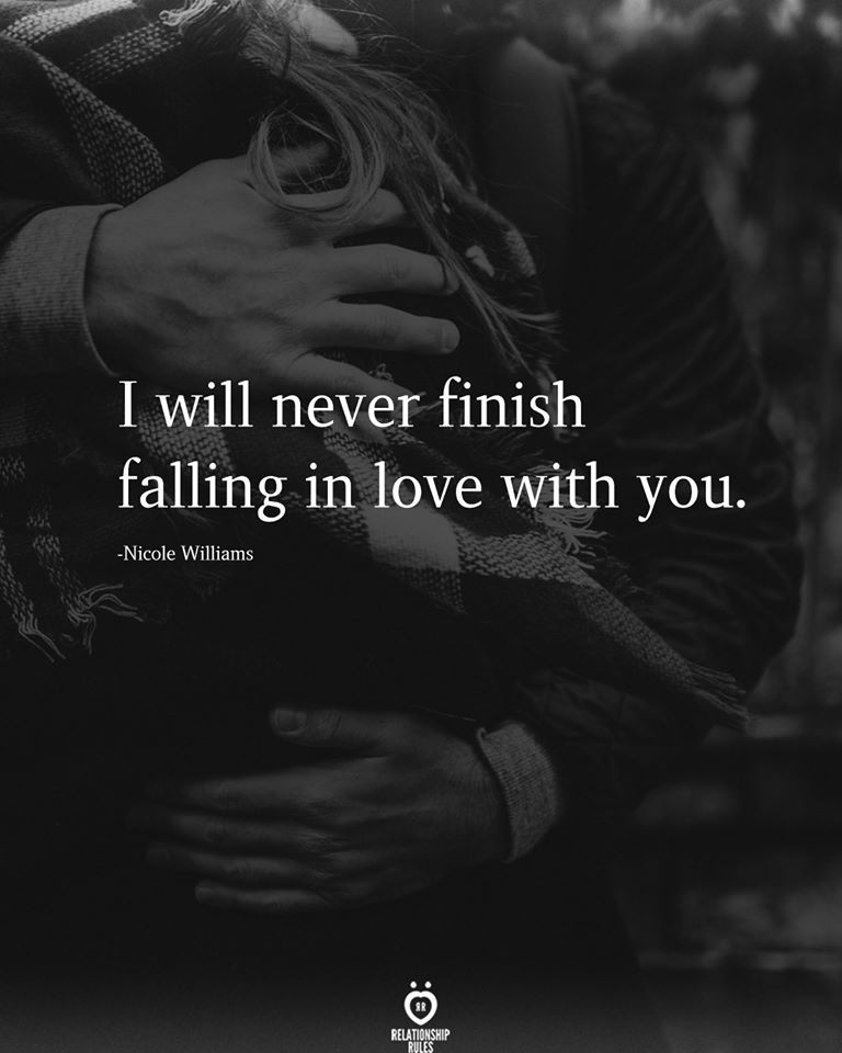 I will never finish falling in love with you.