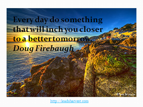 Every day do something that will inch you closer to a better tomorrow.Doug Firebaugh