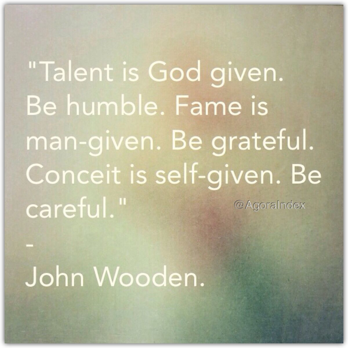 """Talent is God given. Be humble. Fame is man-given. Be grateful. Conceit is self-given. Be careful."" - John Wooden."