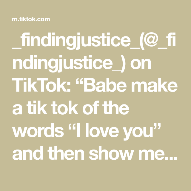 Findingjustice Findingjustice On Tiktok Babe Make A Tik Tok Of The Words I Love You And Then Show Me It D Be Cute A Few Minu My Love Love You Words