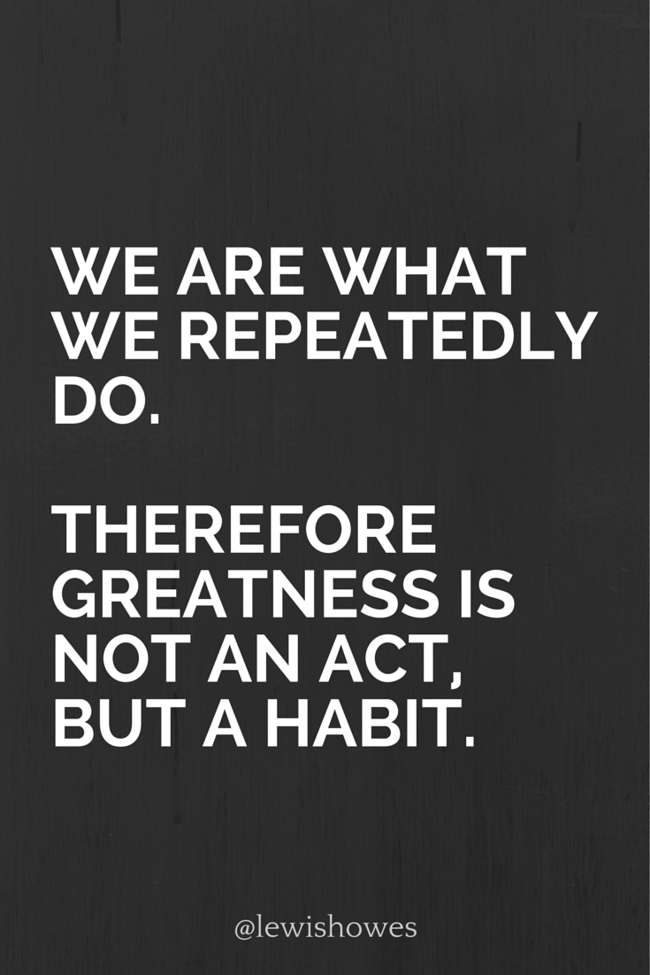 We are what we repeatedly do. Therefore greatness is not an act, but a  habit.
