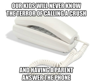 So true! Although, I was terrified to have one of my parents or siblings pick up the phone while I was on it, instead of having to talk to their parents..