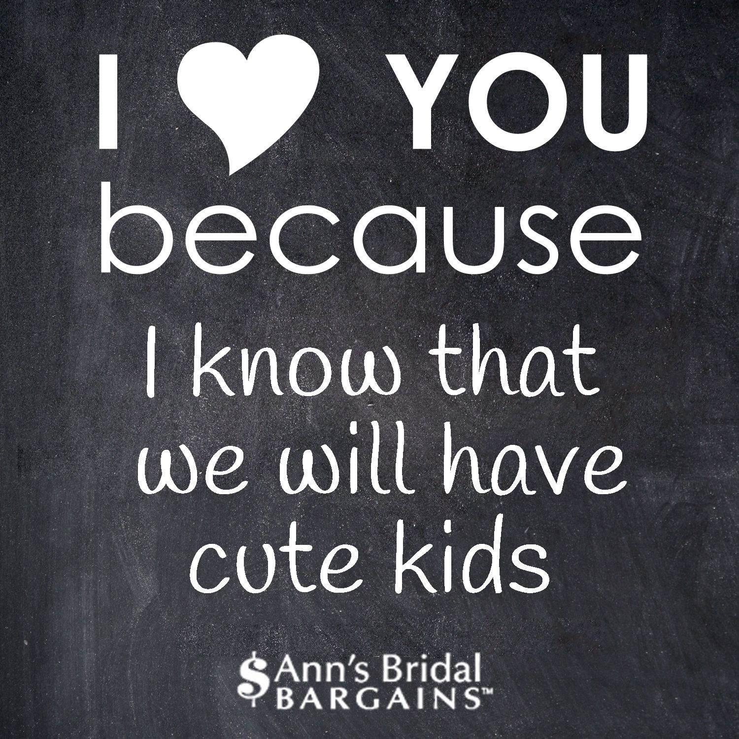 I love you because I know that we will have cute kids ...