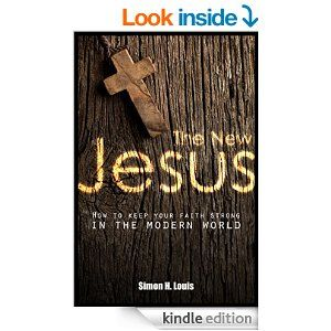 The New Jesus: How to keep your faith strong in the modern world (Faith and modern life Book 1) - Kindle edition by Simon H. Louis. Religion & Spirituality Kindle eBooks @ AmazonSmile.