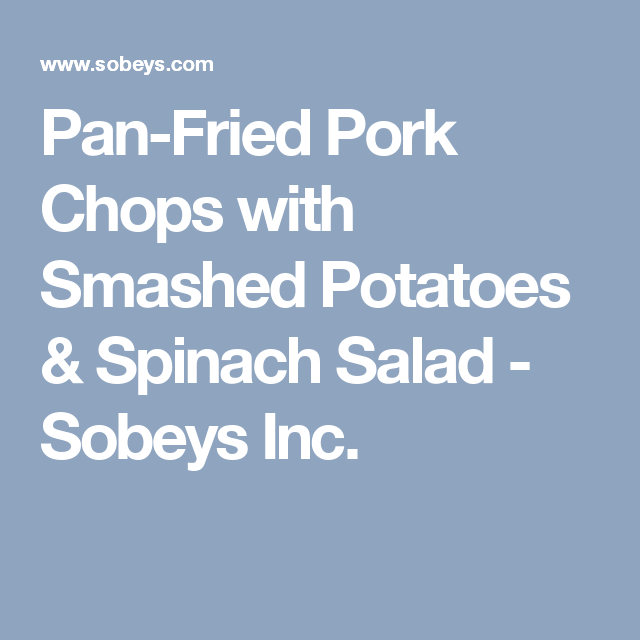 Pan-Fried Pork Chops with Smashed Potatoes & Spinach Salad - Sobeys Inc.