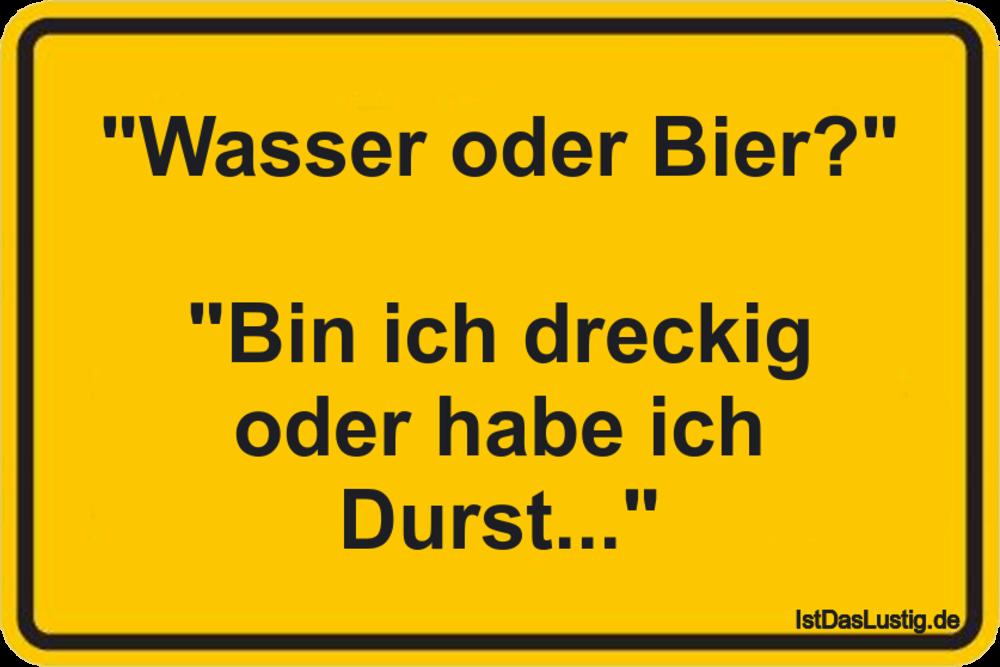"""""""Wasser oder Bier?""""  """"Bin ich dreckig oder habe ich Durst..."""" ... gefunden auf https://www.istdaslustig.de/spruch/418 #lustig #sprüche #fun #spass"""