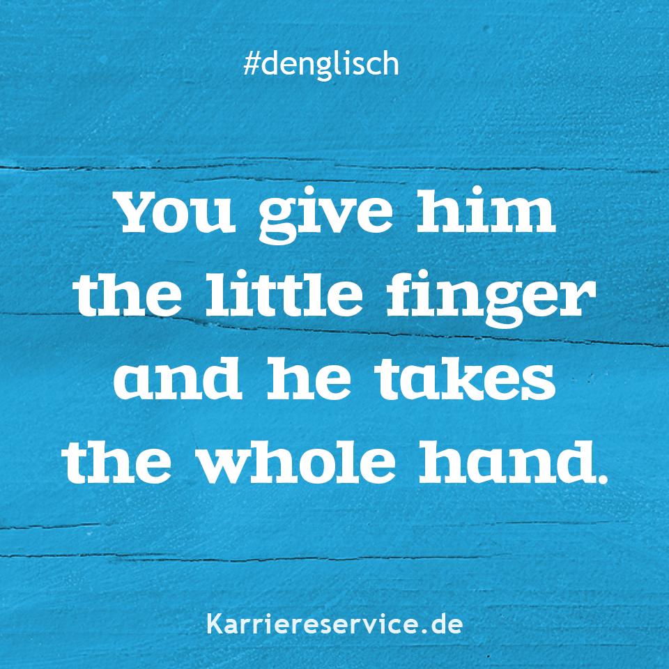 Redewendung Man gibt ihm den kleinen Finger und er nimmt