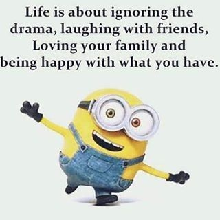 Life Is About Ignoring The Drama Laughing With Friends Loving Your Family And Being Happy With What You Funny Minion Quotes Minions Funny Funny Minion Memes