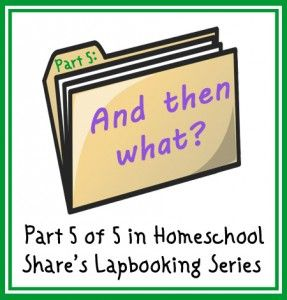 And Then What? Part 5 of 5 in Homeschool Share's Lapbooking Series « Homeschool Share blog