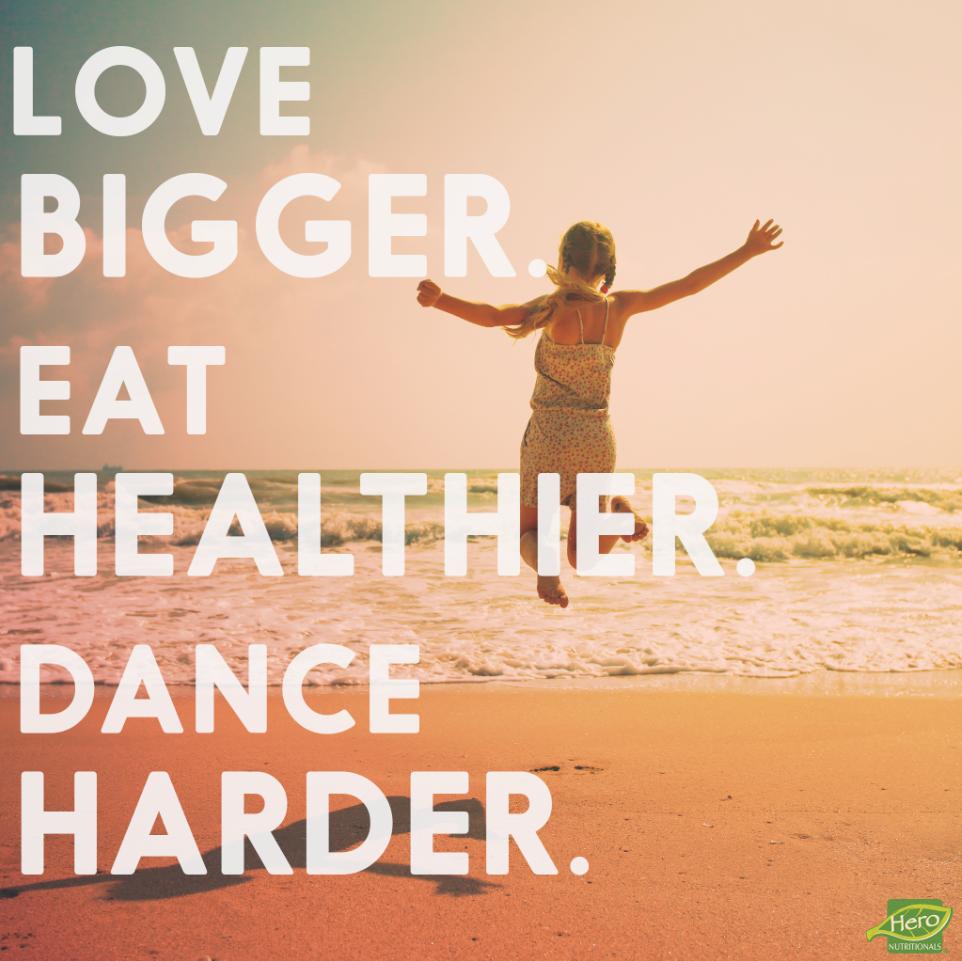 Love bigger. Eat healthier. Dance harder. #Quote #EnjoytheMoment