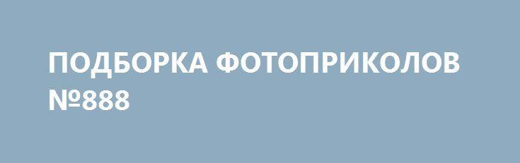 ПОДБОРКА ФОТОПРИКОЛОВ №888 http://apral.ru/2017/05/19/podborka-fotoprikolov-888/  Позитивное настроение это когда смотришь новые фото приколы, все вокруг [...]