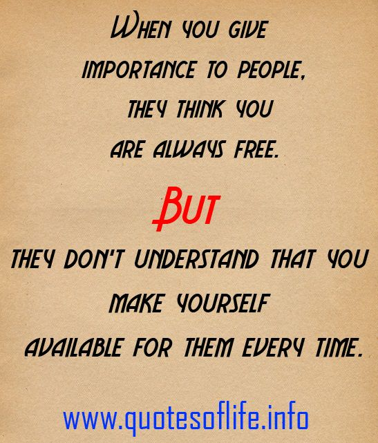 When you give importance to people, they think you are always free