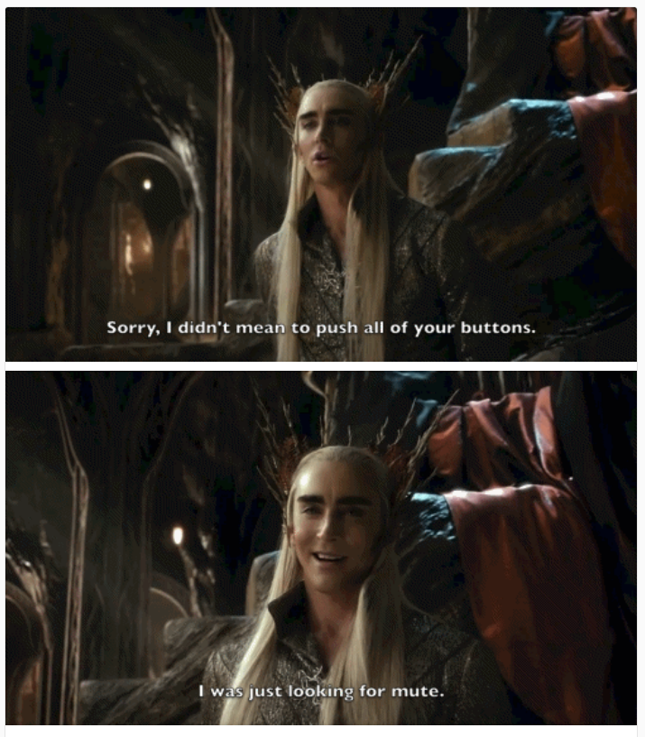 Thranduil: Sorry, I didn't mean to push all of your buttons. I was just looking for mute.