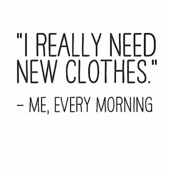"""I really need new clothes"" - Me, every morning.  #true"