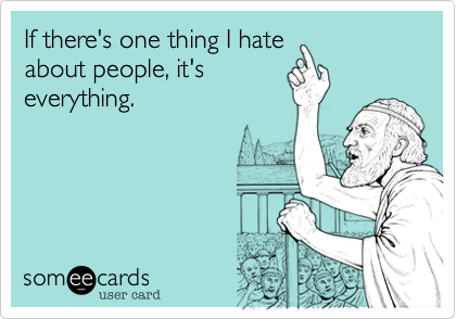 If Theres One Thing I Hate About People Its Everything Reminders Ecard Someecards Com