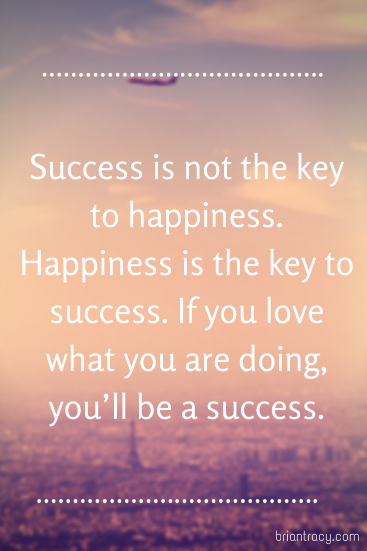 Success is not the key to happiness. Happiness is the key to ...