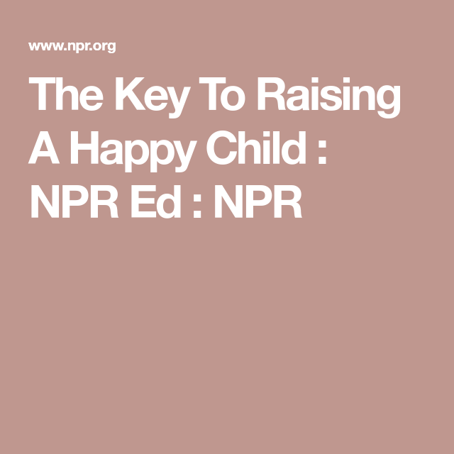 The Key To Raising Happy Child >> The Key To Raising A Happy Child Edumacation Happy Kids