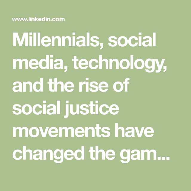 Millennials Social Media Technology And The Rise Of Social Justice Movements Have Changed The Game For Every Industr Social Justice Social Media Millennials