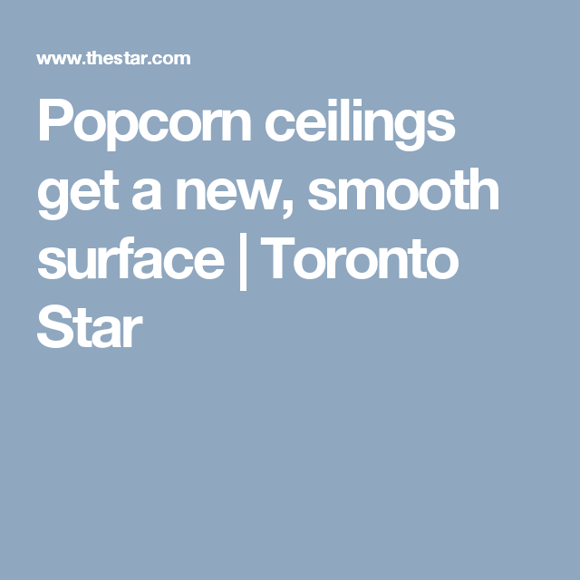 Popcorn ceilings get a new, smooth surface | Toronto Star